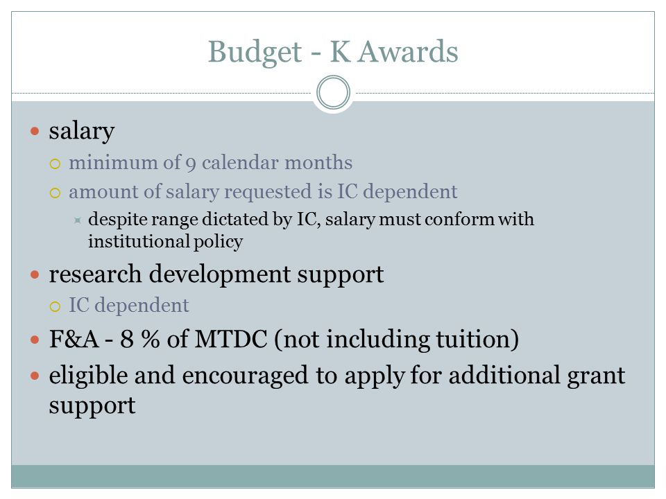 Budget - K Awards salary  minimum of 9 calendar months  amount of salary requested is IC dependent  despite range dictated by IC, salary must conform with institutional policy research development support  IC dependent F&A - 8 % of MTDC (not including tuition) eligible and encouraged to apply for additional grant support
