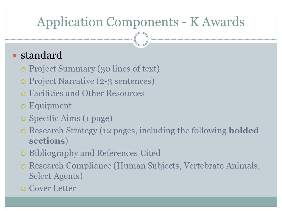 Application Components - K Awards standard  Project Summary (30 lines of text)  Project Narrative (2-3 sentences)  Facilities and Other Resources  Equipment  Specific Aims (1 page)  Research Strategy (12 pages, including the following bolded sections)  Bibliography and References Cited  Research Compliance (Human Subjects, Vertebrate Animals, Select Agents)  Cover Letter