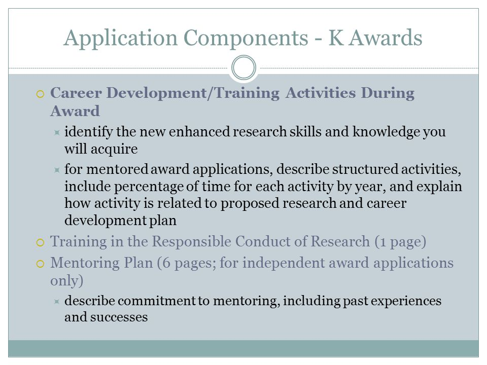 Application Components - K Awards  Career Development/Training Activities During Award  identify the new enhanced research skills and knowledge you will acquire  for mentored award applications, describe structured activities, include percentage of time for each activity by year, and explain how activity is related to proposed research and career development plan  Training in the Responsible Conduct of Research (1 page)  Mentoring Plan (6 pages; for independent award applications only)  describe commitment to mentoring, including past experiences and successes