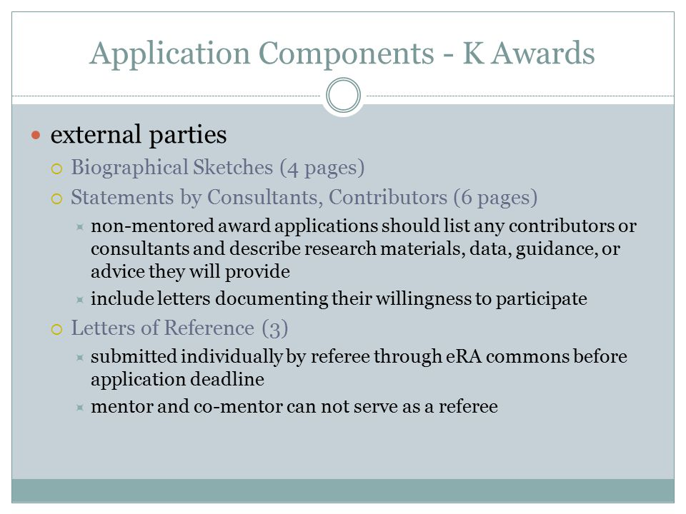 Application Components - K Awards external parties  Biographical Sketches (4 pages)  Statements by Consultants, Contributors (6 pages)  non-mentored award applications should list any contributors or consultants and describe research materials, data, guidance, or advice they will provide  include letters documenting their willingness to participate  Letters of Reference (3)  submitted individually by referee through eRA commons before application deadline  mentor and co-mentor can not serve as a referee