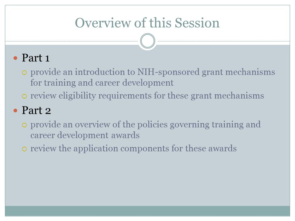 Overview of this Session Part 1  provide an introduction to NIH-sponsored grant mechanisms for training and career development  review eligibility requirements for these grant mechanisms Part 2  provide an overview of the policies governing training and career development awards  review the application components for these awards