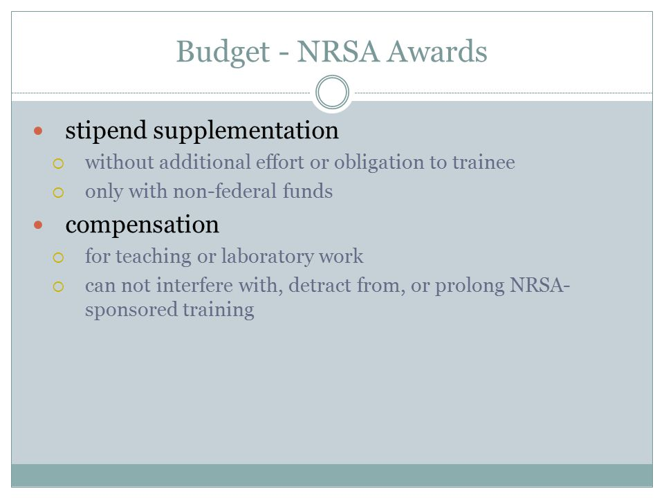 Budget - NRSA Awards stipend supplementation  without additional effort or obligation to trainee  only with non-federal funds compensation  for teaching or laboratory work  can not interfere with, detract from, or prolong NRSA- sponsored training