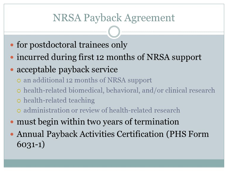NRSA Payback Agreement for postdoctoral trainees only incurred during first 12 months of NRSA support acceptable payback service  an additional 12 months of NRSA support  health-related biomedical, behavioral, and/or clinical research  health-related teaching  administration or review of health-related research must begin within two years of termination Annual Payback Activities Certification (PHS Form 6031-1)