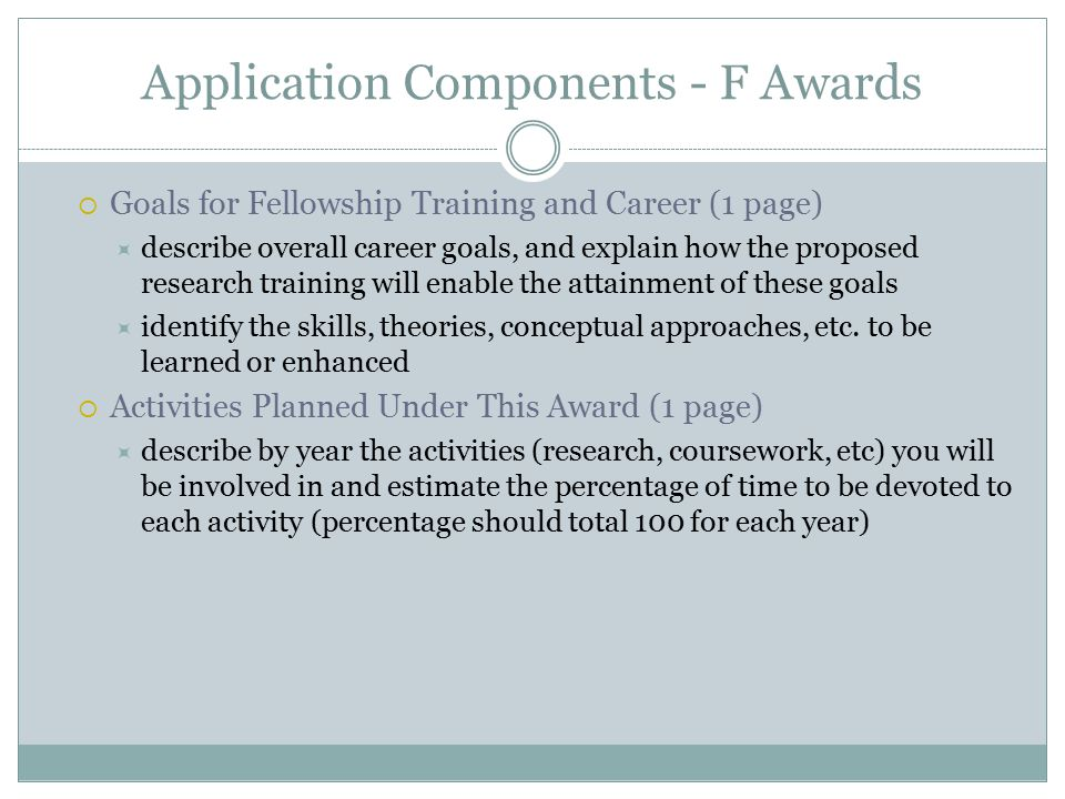 Application Components - F Awards  Goals for Fellowship Training and Career (1 page)  describe overall career goals, and explain how the proposed research training will enable the attainment of these goals  identify the skills, theories, conceptual approaches, etc.