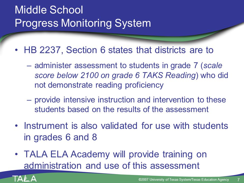 7 ©2007 University of Texas System/Texas Education Agency Middle School Progress Monitoring System HB 2237, Section 6 states that districts are to –administer assessment to students in grade 7 (scale score below 2100 on grade 6 TAKS Reading) who did not demonstrate reading proficiency –provide intensive instruction and intervention to these students based on the results of the assessment Instrument is also validated for use with students in grades 6 and 8 TALA ELA Academy will provide training on administration and use of this assessment