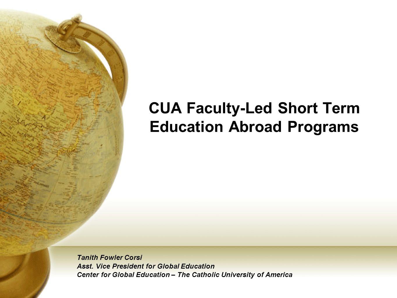 CUA Faculty-Led Short Term Education Abroad Programs Tanith Fowler Corsi Asst. Vice President for Global Education Center for Global Education – The C
