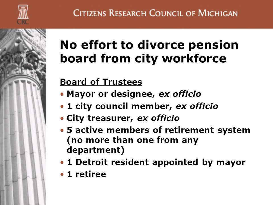 No effort to divorce pension board from city workforce Board of Trustees Mayor or designee, ex officio 1 city council member, ex officio City treasurer, ex officio 5 active members of retirement system (no more than one from any department) 1 Detroit resident appointed by mayor 1 retiree
