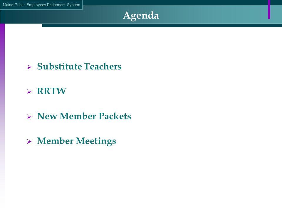 Maine Public Employees Retirement System Agenda  Substitute Teachers  RRTW  New Member Packets  Member Meetings