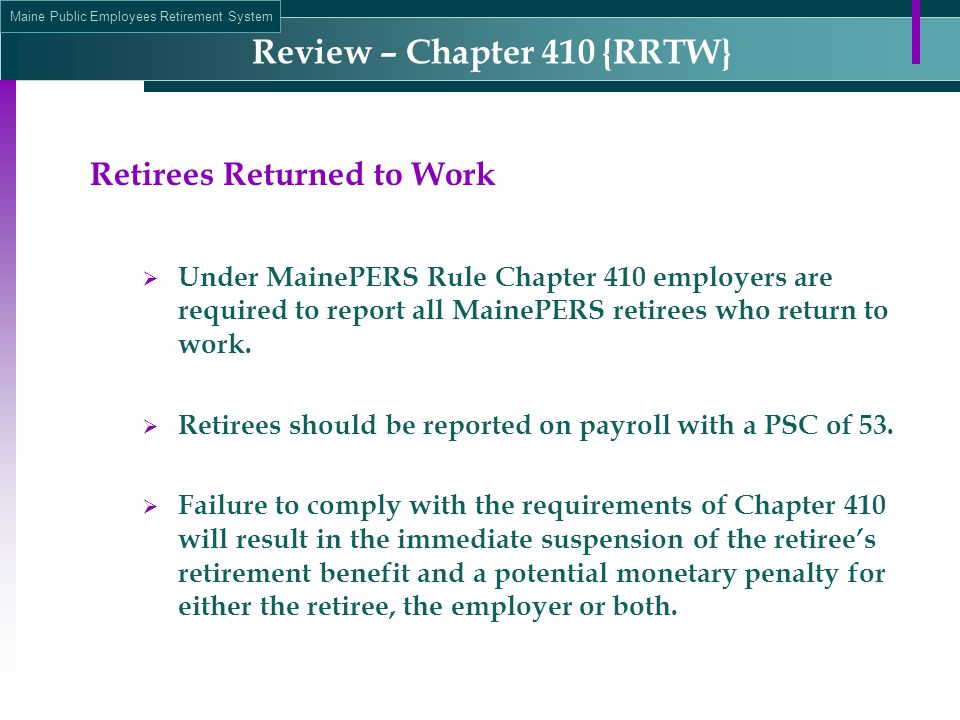 Maine Public Employees Retirement System Review – Chapter 410 {RRTW} Retirees Returned to Work  Under MainePERS Rule Chapter 410 employers are required to report all MainePERS retirees who return to work.