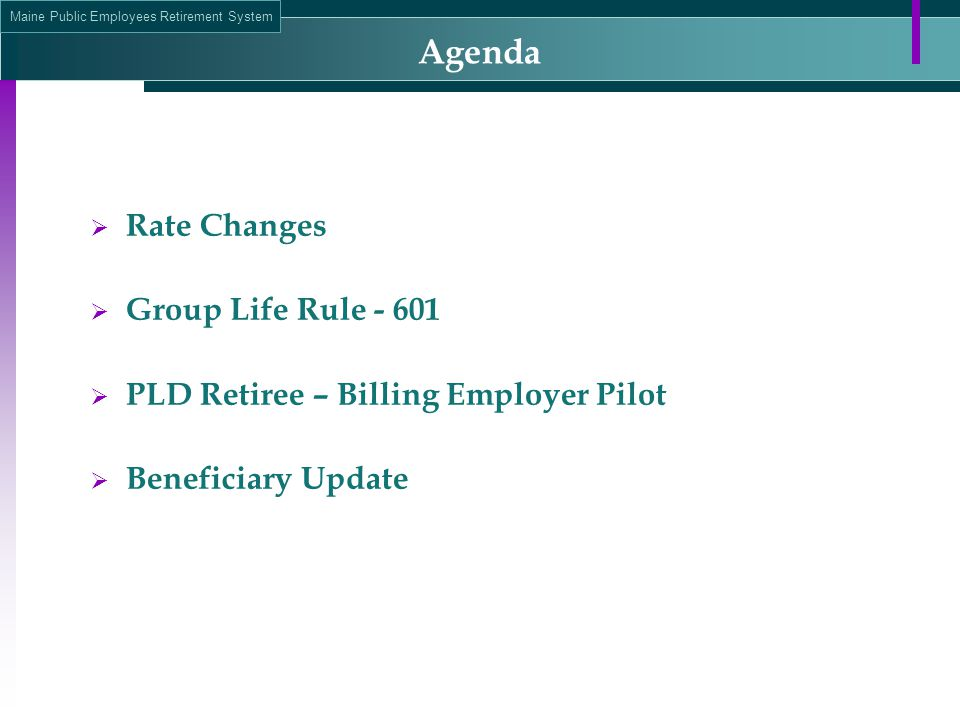 Maine Public Employees Retirement System Agenda  Rate Changes  Group Life Rule - 601  PLD Retiree – Billing Employer Pilot  Beneficiary Update