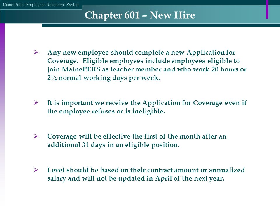 Maine Public Employees Retirement System Chapter 601 – New Hire  Any new employee should complete a new Application for Coverage. Eligible employees