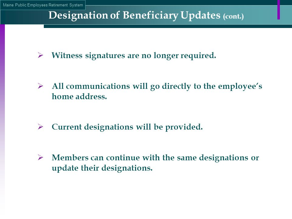 Maine Public Employees Retirement System  Witness signatures are no longer required.  All communications will go directly to the employee's home add