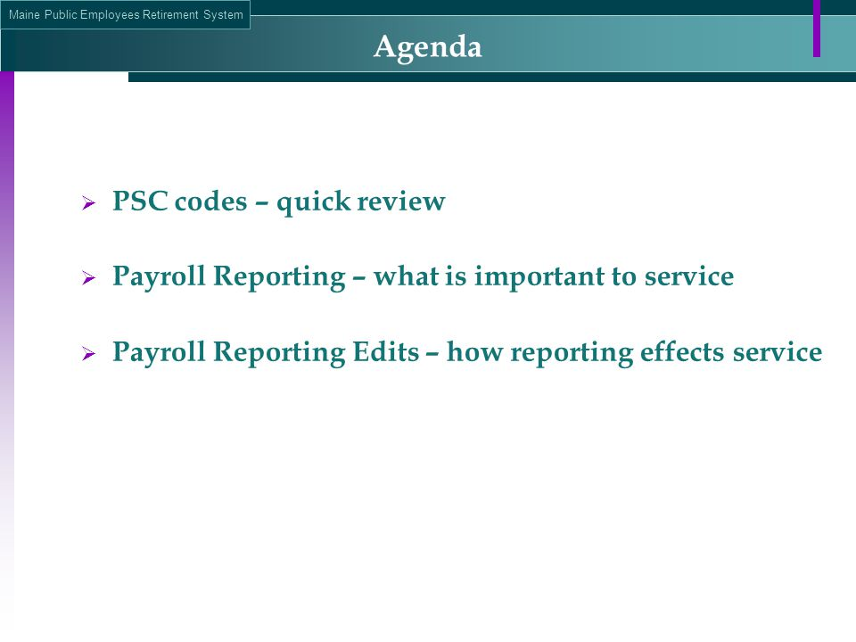 Maine Public Employees Retirement System Agenda  PSC codes – quick review  Payroll Reporting – what is important to service  Payroll Reporting Edits – how reporting effects service