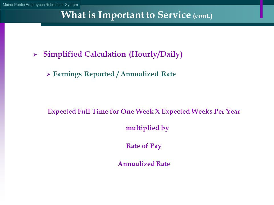 Maine Public Employees Retirement System  Simplified Calculation (Hourly/Daily)  Earnings Reported / Annualized Rate Expected Full Time for One Week X Expected Weeks Per Year multiplied by Rate of Pay Annualized Rate What is Important to Service (cont.)