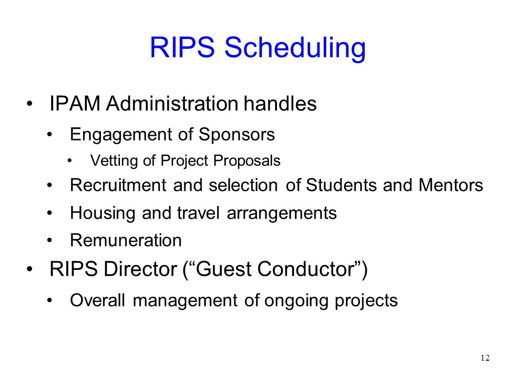 RIPS Scheduling IPAM Administration handles Engagement of Sponsors Vetting of Project Proposals Recruitment and selection of Students and Mentors Housing and travel arrangements Remuneration RIPS Director ( Guest Conductor ) Overall management of ongoing projects 12
