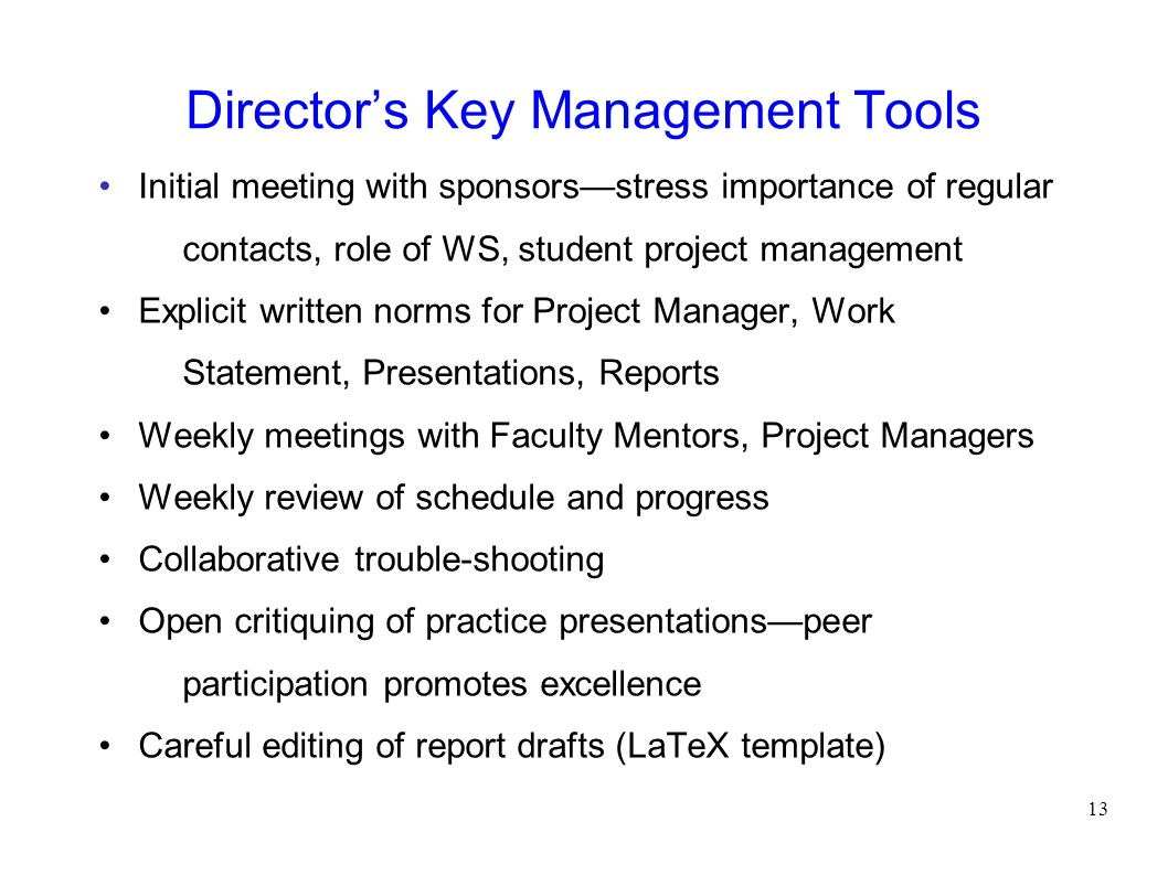 Director's Key Management Tools Initial meeting with sponsors—stress importance of regular contacts, role of WS, student project management Explicit written norms for Project Manager, Work Statement, Presentations, Reports Weekly meetings with Faculty Mentors, Project Managers Weekly review of schedule and progress Collaborative trouble-shooting Open critiquing of practice presentations—peer participation promotes excellence Careful editing of report drafts (LaTeX template) 13
