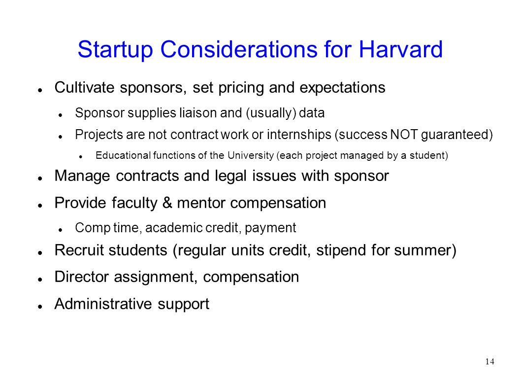 Startup Considerations for Harvard Cultivate sponsors, set pricing and expectations Sponsor supplies liaison and (usually) data Projects are not contract work or internships (success NOT guaranteed) Educational functions of the University (each project managed by a student) Manage contracts and legal issues with sponsor Provide faculty & mentor compensation Comp time, academic credit, payment Recruit students (regular units credit, stipend for summer) Director assignment, compensation Administrative support 14