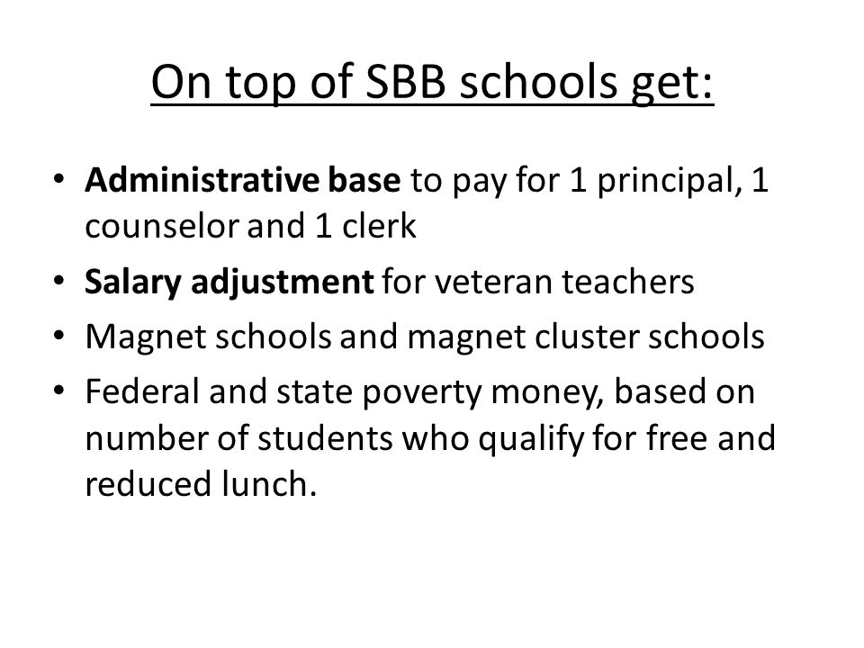 On top of SBB schools get: Administrative base to pay for 1 principal, 1 counselor and 1 clerk Salary adjustment for veteran teachers Magnet schools and magnet cluster schools Federal and state poverty money, based on number of students who qualify for free and reduced lunch.