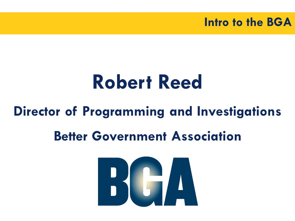 Intro to the BGA Robert Reed Director of Programming and Investigations Better Government Association