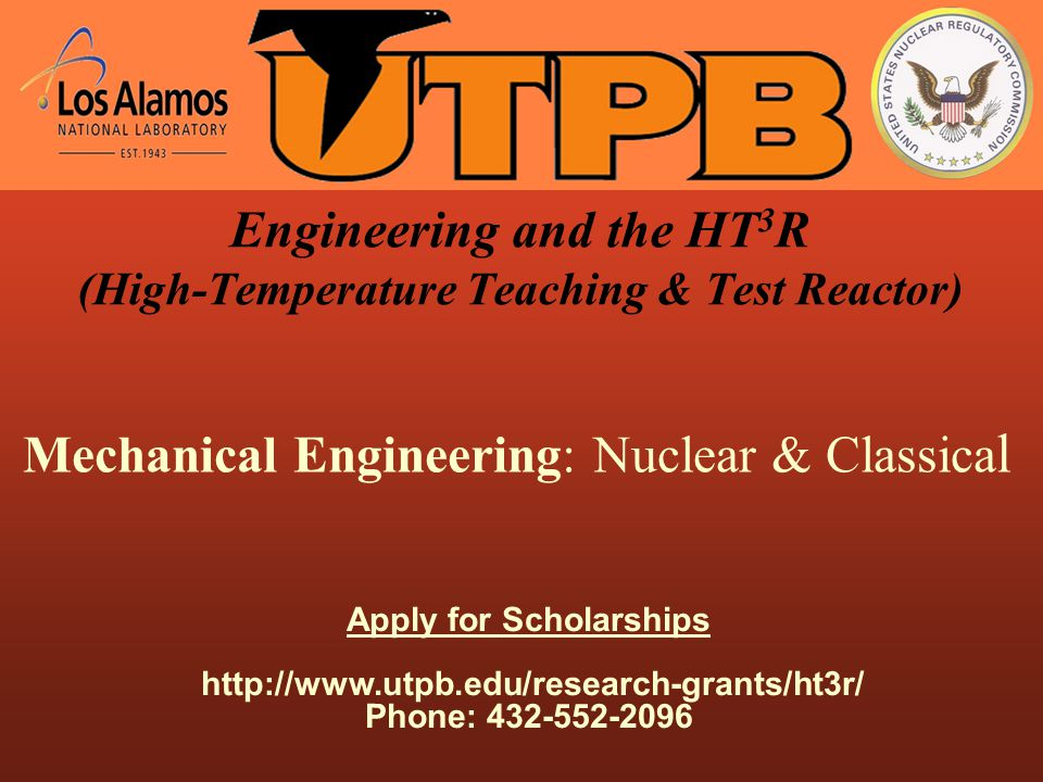 Engineering and the HT 3 R (High-Temperature Teaching & Test Reactor) Mechanical Engineering: Nuclear & Classica l Apply for Scholarships http://www.utpb.edu/research-grants/ht3r/ Phone: 432-552-2096