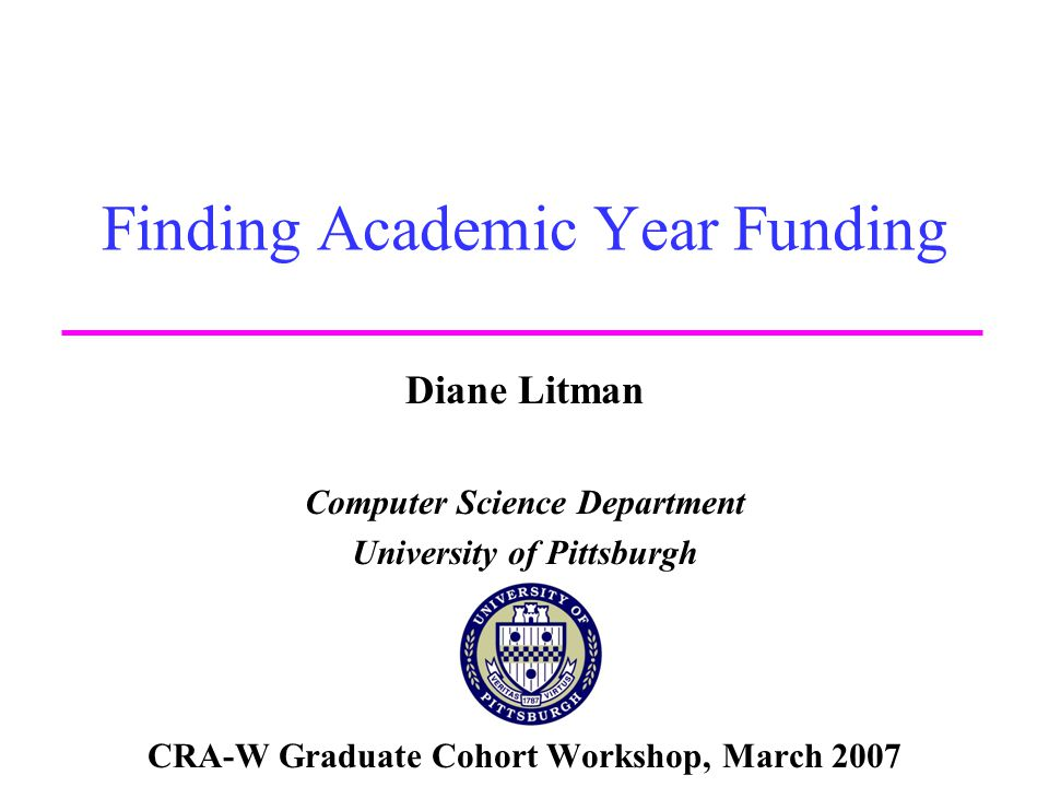 Finding Academic Year Funding Diane Litman Computer Science Department University of Pittsburgh CRA-W Graduate Cohort Workshop, March 2007