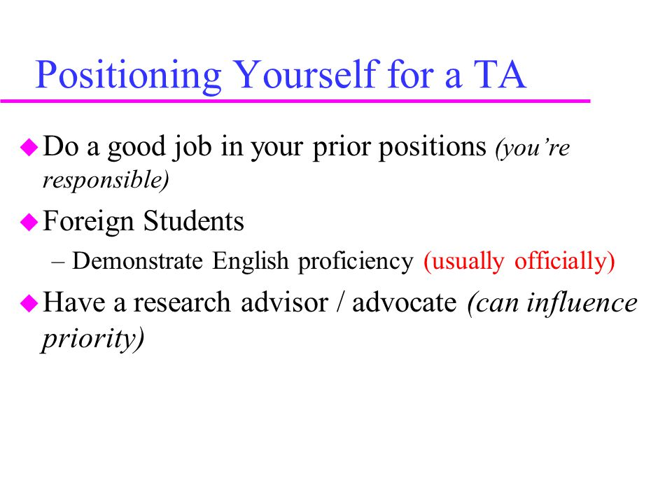 Positioning Yourself for a TA  Do a good job in your prior positions (you're responsible)  Foreign Students –Demonstrate English proficiency (usually officially)  Have a research advisor / advocate (can influence priority)