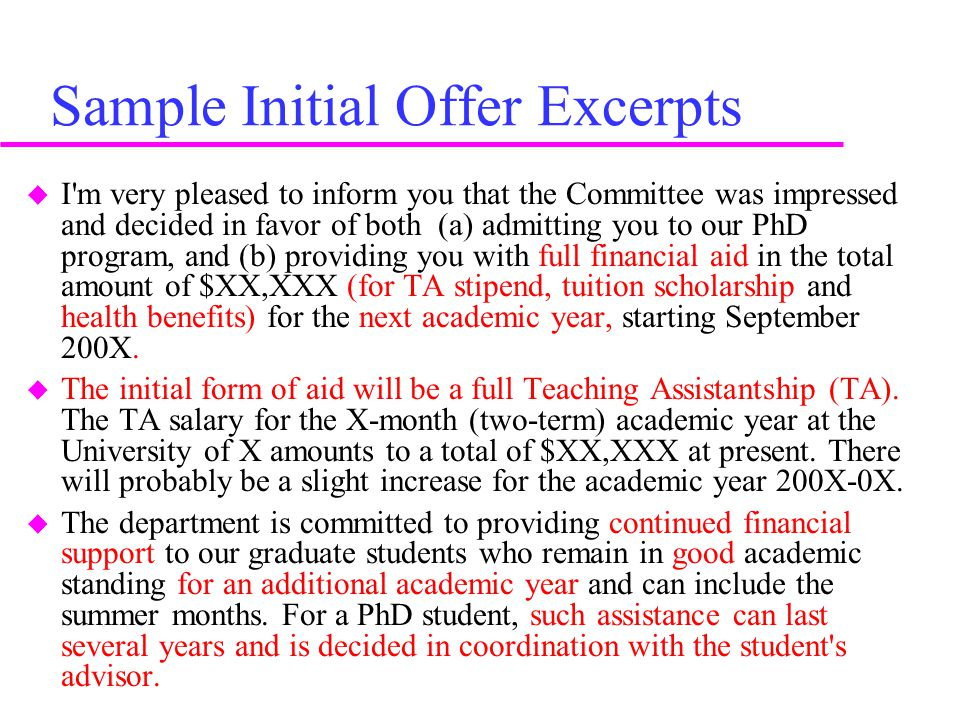 Sample Initial Offer Excerpts  I m very pleased to inform you that the Committee was impressed and decided in favor of both (a) admitting you to our PhD program, and (b) providing you with full financial aid in the total amount of $XX,XXX (for TA stipend, tuition scholarship and health benefits) for the next academic year, starting September 200X.