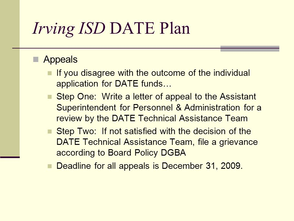 Irving ISD DATE Plan Appeals If you disagree with the outcome of the individual application for DATE funds… Step One: Write a letter of appeal to the