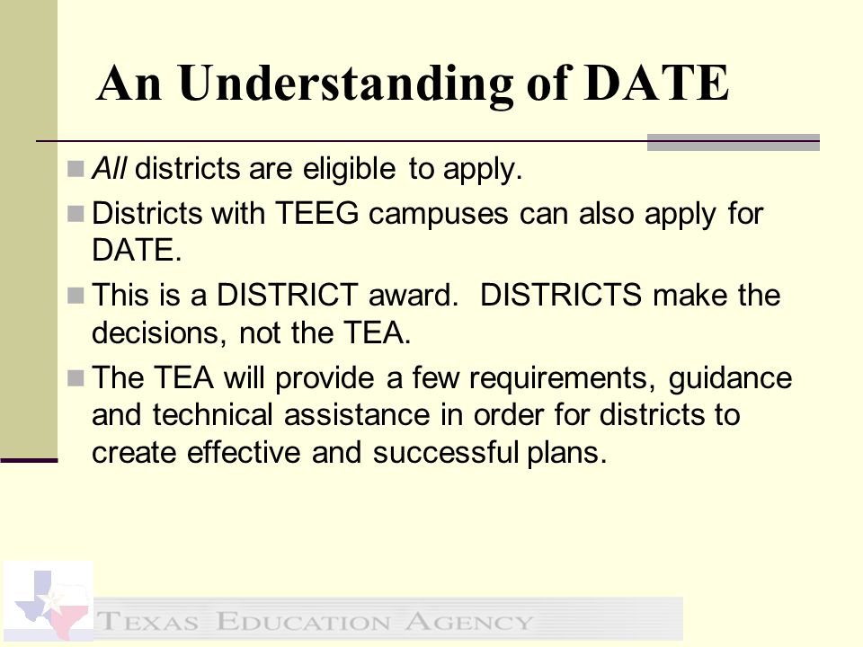 An Understanding of DATE All districts are eligible to apply. Districts with TEEG campuses can also apply for DATE. This is a DISTRICT award. DISTRICT