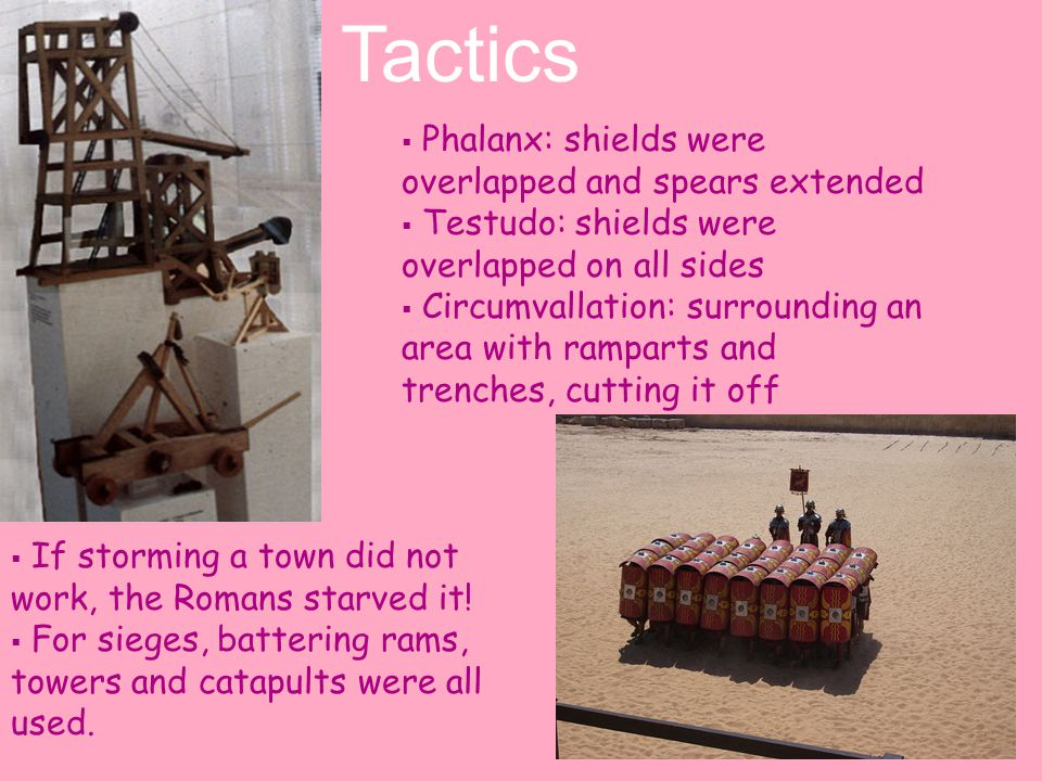  Phalanx: shields were overlapped and spears extended  Testudo: shields were overlapped on all sides  Circumvallation: surrounding an area with ramparts and trenches, cutting it off  If storming a town did not work, the Romans starved it.