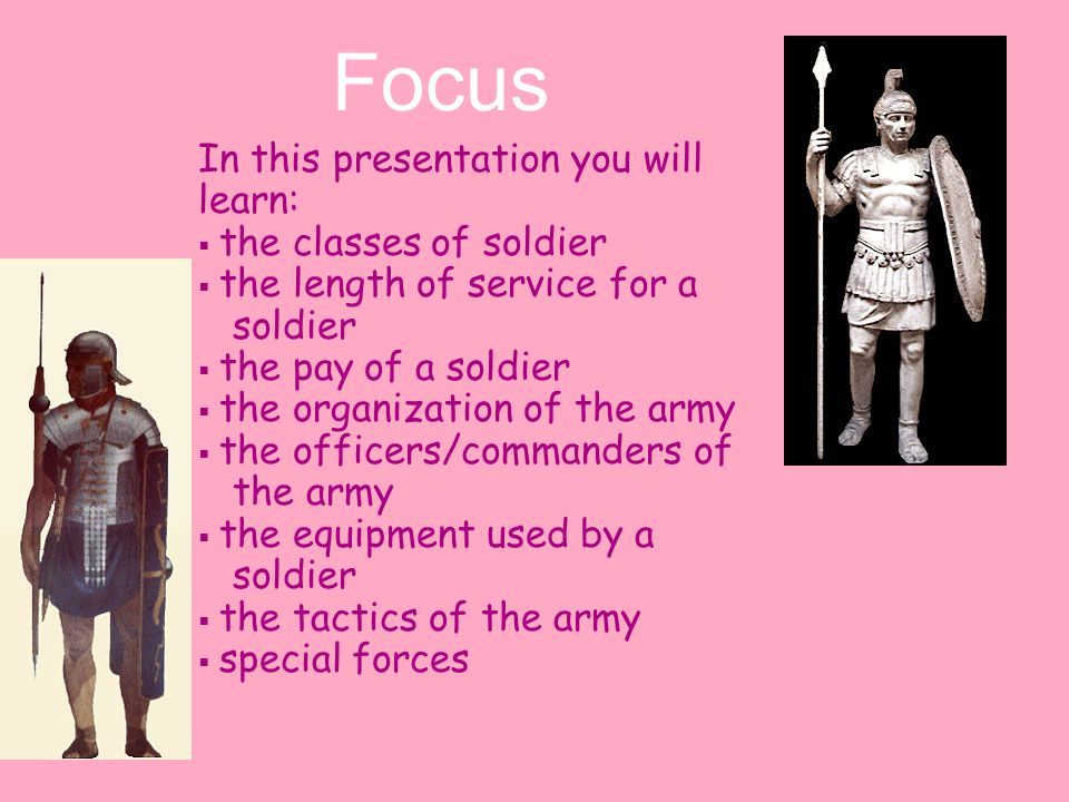 In this presentation you will learn:  the classes of soldier  the length of service for a soldier  the pay of a soldier  the organization of the army  the officers/commanders of the army  the equipment used by a soldier  the tactics of the army  special forces Focus
