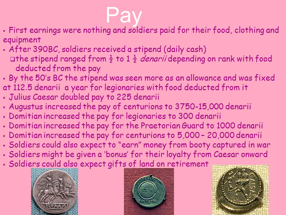  First earnings were nothing and soldiers paid for their food, clothing and equipment  After 390BC, soldiers received a stipend (daily cash)  the stipend ranged from ½ to 1 ½ denarii depending on rank with food deducted from the pay  By the 50's BC the stipend was seen more as an allowance and was fixed at 112.5 denarii a year for legionaries with food deducted from it  Julius Caesar doubled pay to 225 denarii  Augustus increased the pay of centurions to 3750-15,000 denarii  Domitian increased the pay for legionaries to 300 denarii  Domitian increased the pay for the Praetorian Guard to 1000 denarii  Domitian increased the pay for centurions to 5,000 – 20,000 denarii  Soldiers could also expect to earn money from booty captured in war  Soldiers might be given a 'bonus' for their loyalty from Caesar onward  Soldiers could also expect gifts of land on retirement Pay