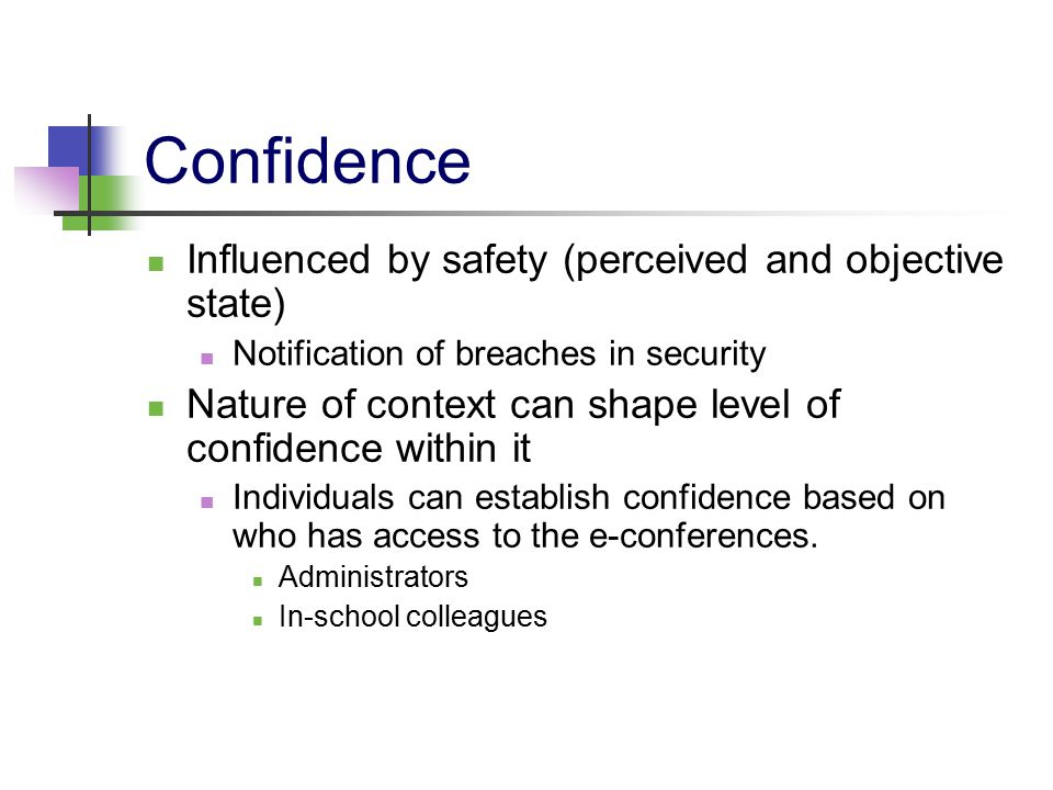 Confidence Influenced by safety (perceived and objective state) Notification of breaches in security Nature of context can shape level of confidence w