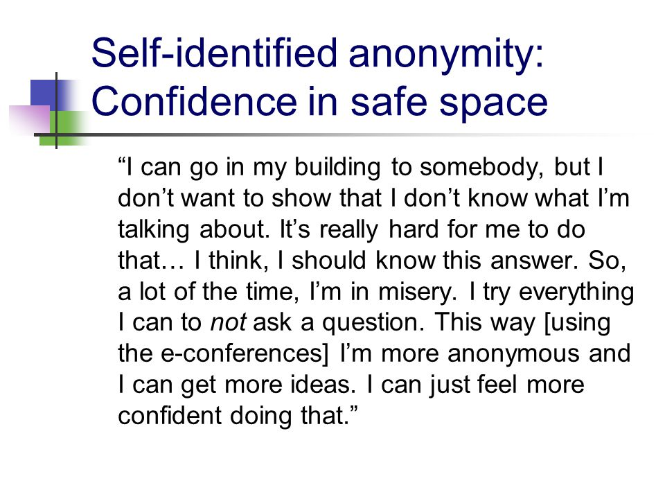 Self-identified anonymity: Confidence in safe space I can go in my building to somebody, but I don't want to show that I don't know what I'm talking about.