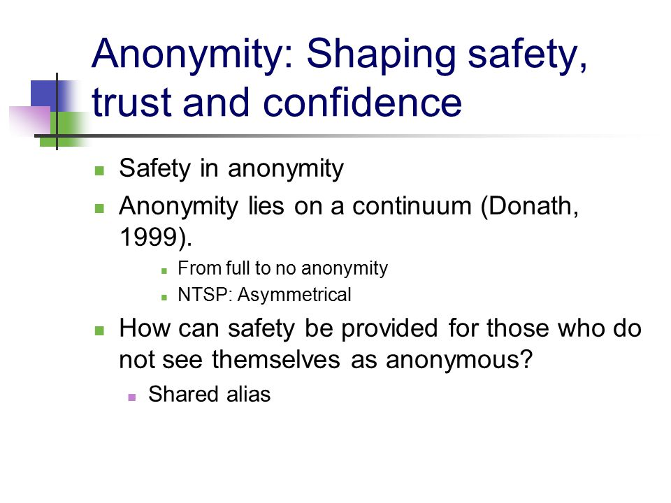 Anonymity: Shaping safety, trust and confidence Safety in anonymity Anonymity lies on a continuum (Donath, 1999).