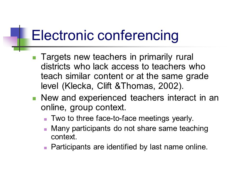Electronic conferencing Targets new teachers in primarily rural districts who lack access to teachers who teach similar content or at the same grade level (Klecka, Clift &Thomas, 2002).