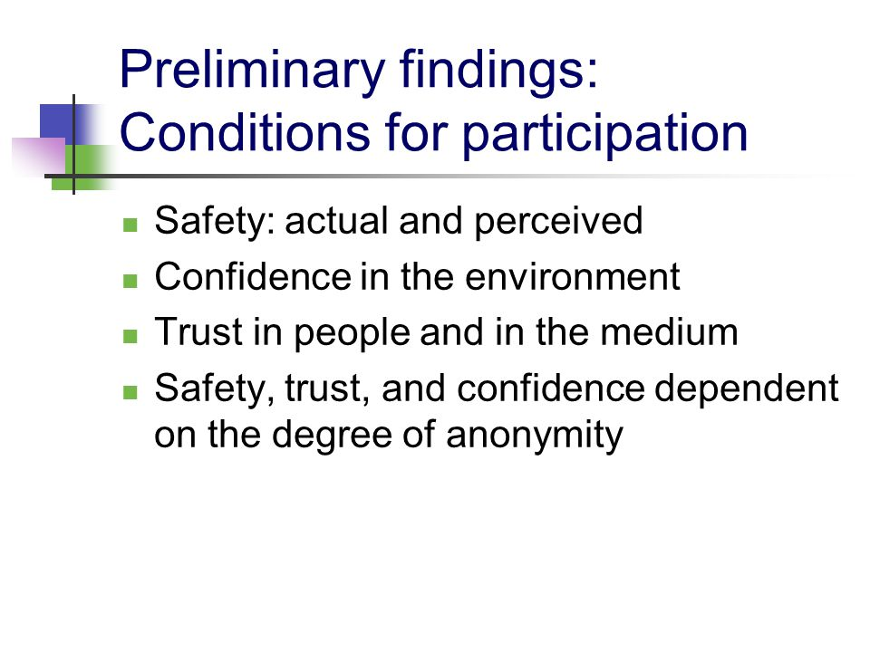 Preliminary findings: Conditions for participation Safety: actual and perceived Confidence in the environment Trust in people and in the medium Safety, trust, and confidence dependent on the degree of anonymity