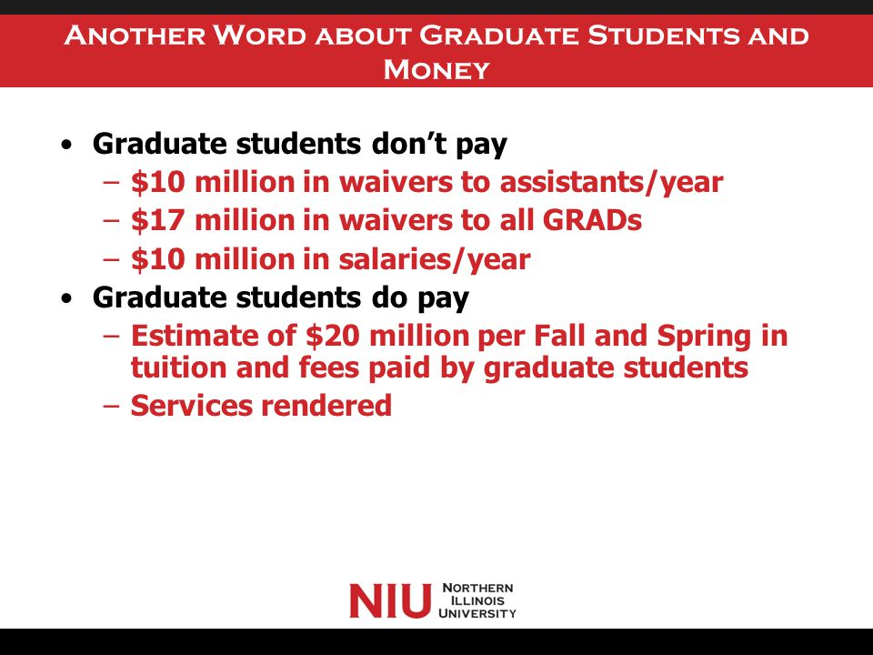 Another Word about Graduate Students and Money Graduate students don't pay –$10 million in waivers to assistants/year –$17 million in waivers to all GRADs –$10 million in salaries/year Graduate students do pay –Estimate of $20 million per Fall and Spring in tuition and fees paid by graduate students –Services rendered