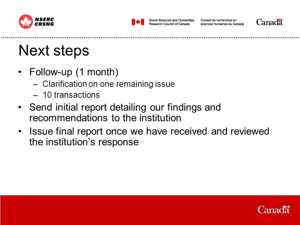 Next steps Follow-up (1 month) –Clarification on one remaining issue –10 transactions Send initial report detailing our findings and recommendations to the institution Issue final report once we have received and reviewed the institution's response