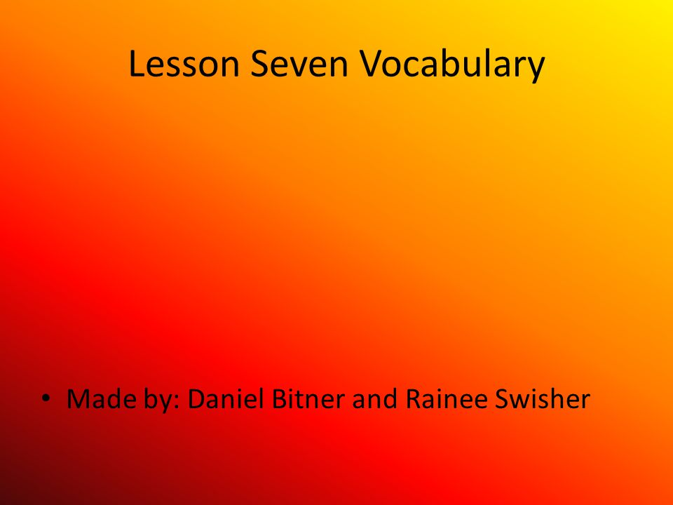 Lesson Seven Vocabulary Made by: Daniel Bitner and Rainee Swisher