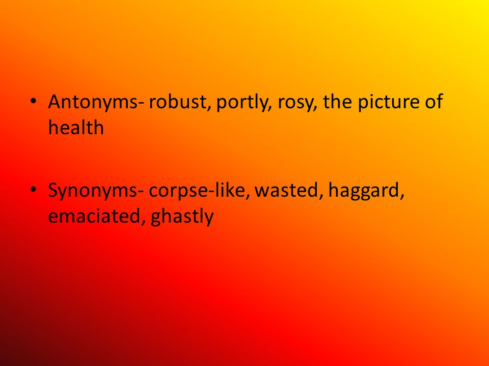 Antonyms- robust, portly, rosy, the picture of health Synonyms- corpse-like, wasted, haggard, emaciated, ghastly
