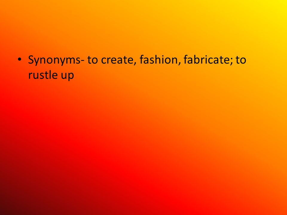 Synonyms- to create, fashion, fabricate; to rustle up