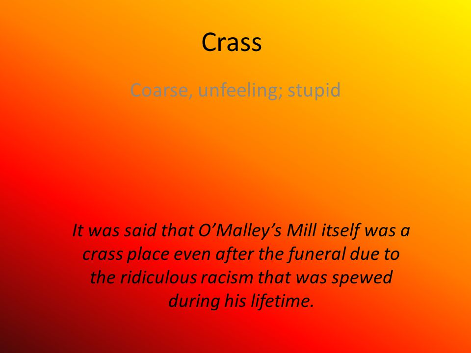 Crass Coarse, unfeeling; stupid It was said that O'Malley's Mill itself was a crass place even after the funeral due to the ridiculous racism that was spewed during his lifetime.