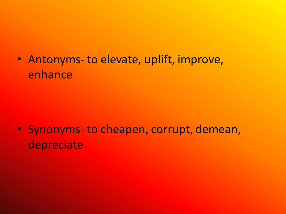 Antonyms- to elevate, uplift, improve, enhance Synonyms- to cheapen, corrupt, demean, depreciate