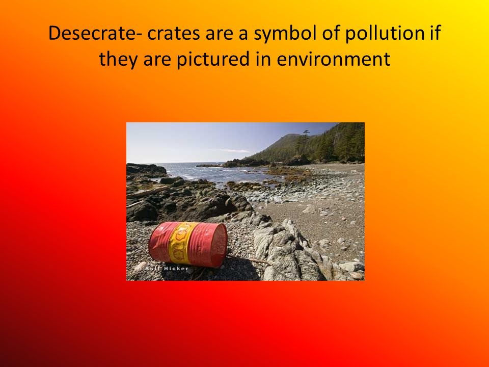 Desecrate- crates are a symbol of pollution if they are pictured in environment