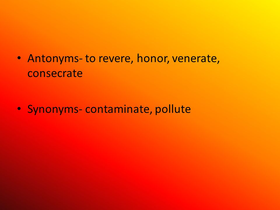 Antonyms- to revere, honor, venerate, consecrate Synonyms- contaminate, pollute