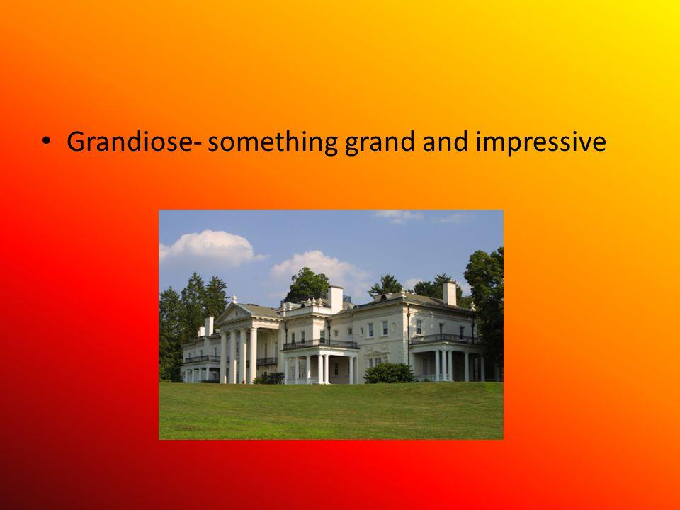 Grandiose- something grand and impressive