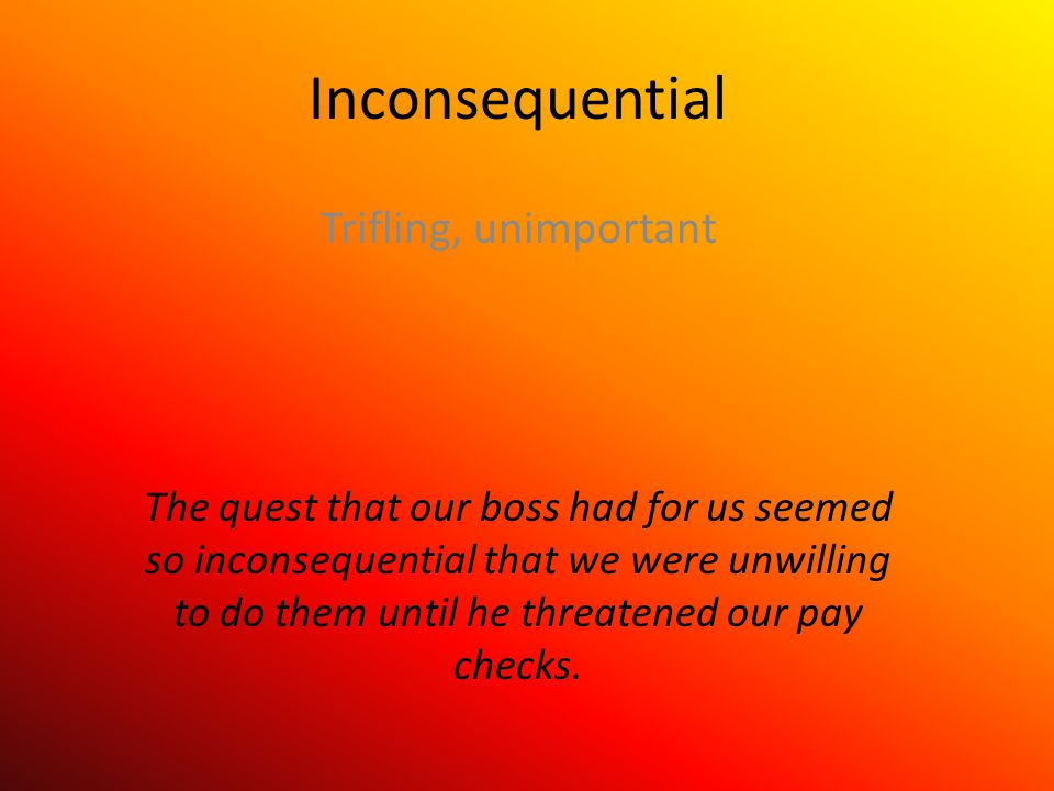 Inconsequential Trifling, unimportant The quest that our boss had for us seemed so inconsequential that we were unwilling to do them until he threatened our pay checks.