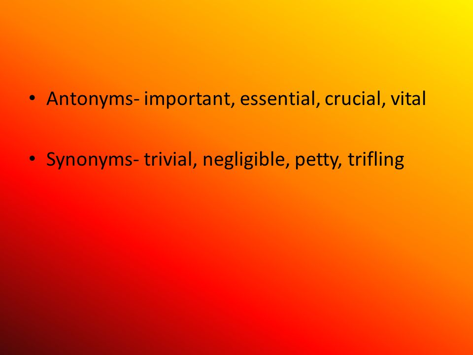Antonyms- important, essential, crucial, vital Synonyms- trivial, negligible, petty, trifling