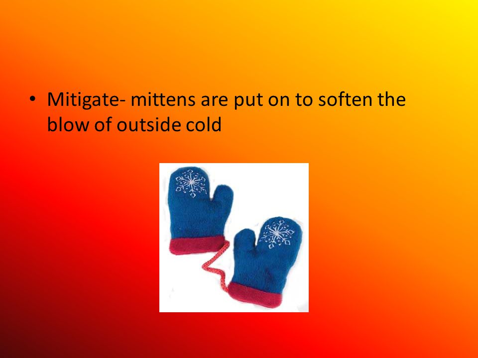 Mitigate- mittens are put on to soften the blow of outside cold